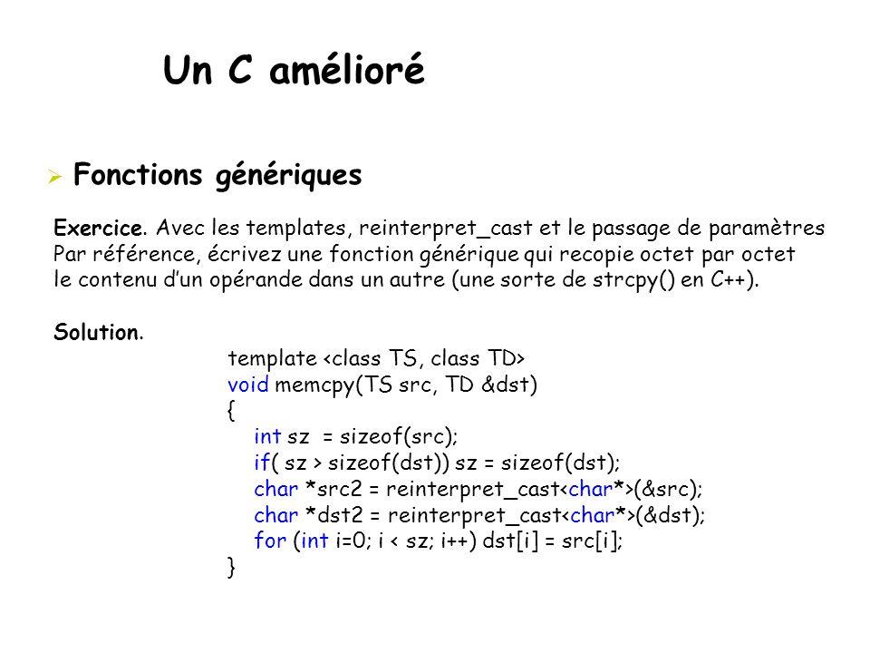 Un C amélioré  Fonctions génériques Exercice. Avec les templates, reinterpret_cast et le passage de paramètres Par référence, écrivez une fonction gé