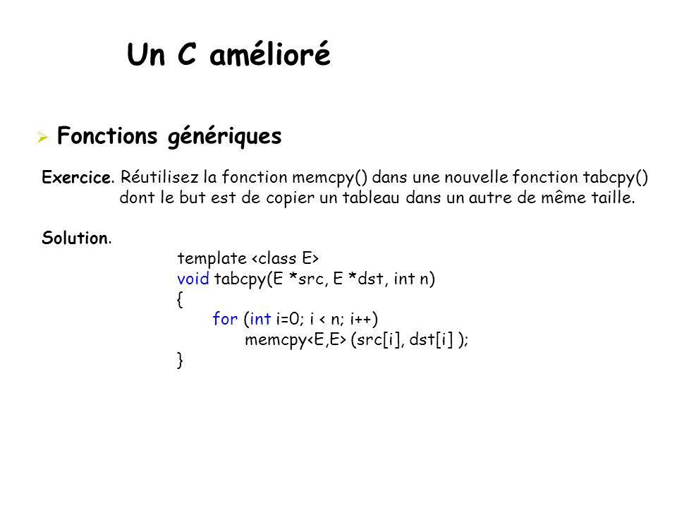Un C amélioré  Fonctions génériques Exercice. Réutilisez la fonction memcpy() dans une nouvelle fonction tabcpy() dont le but est de copier un tablea