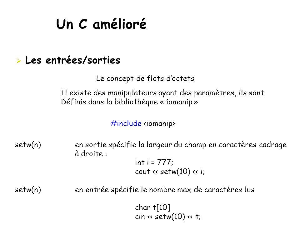 Un C amélioré  Les entrées/sorties Il existe des manipulateurs ayant des paramètres, ils sont Définis dans la bibliothèque « iomanip » Le concept de