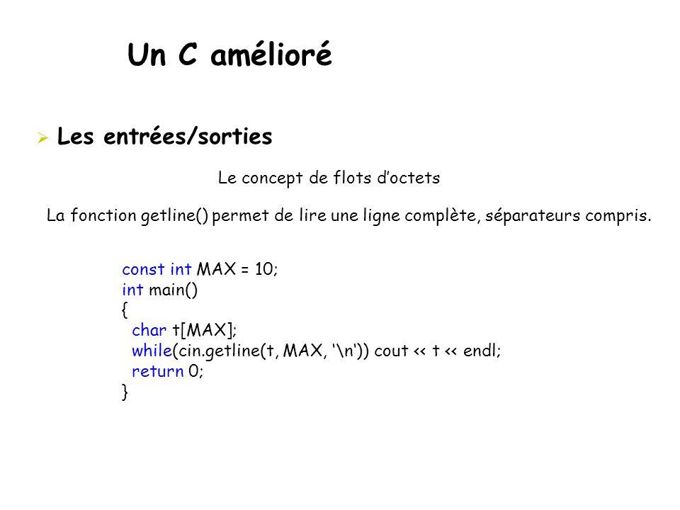 Un C amélioré  Les entrées/sorties Le concept de flots d'octets La fonction getline() permet de lire une ligne complète, séparateurs compris. const i