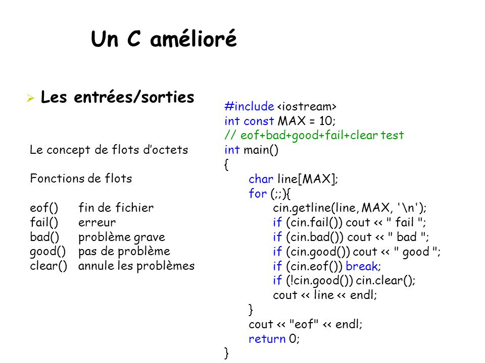 Un C amélioré  Les entrées/sorties Le concept de flots d'octets Fonctions de flots eof() fin de fichier fail()erreur bad()problème grave good()pas de