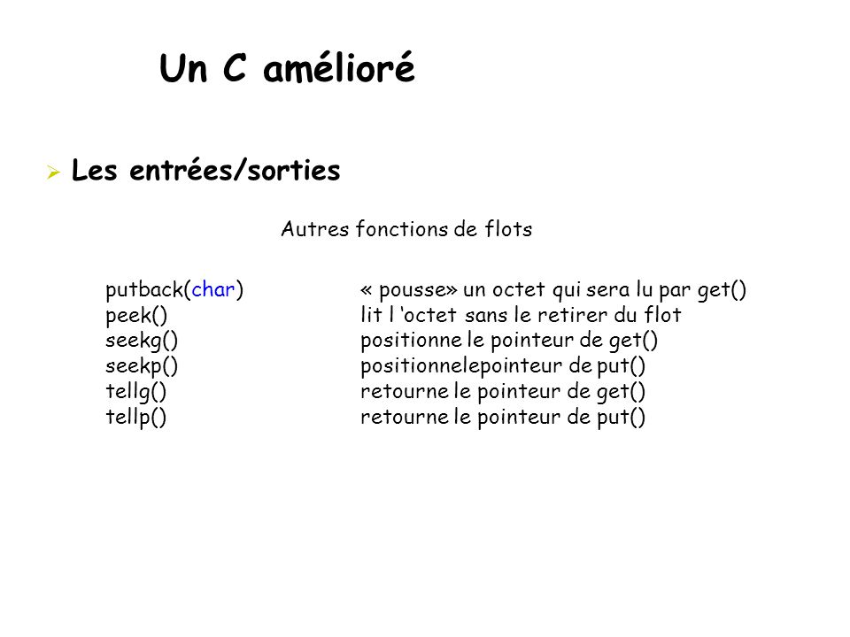 Un C amélioré  Les entrées/sorties Autres fonctions de flots putback(char) « pousse» un octet qui sera lu par get() peek() lit l 'octet sans le retir