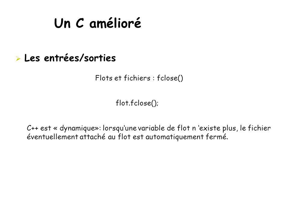 Un C amélioré  Les entrées/sorties Flots et fichiers : fclose() flot.fclose(); C++ est « dynamique»: lorsqu'une variable de flot n 'existe plus, le f