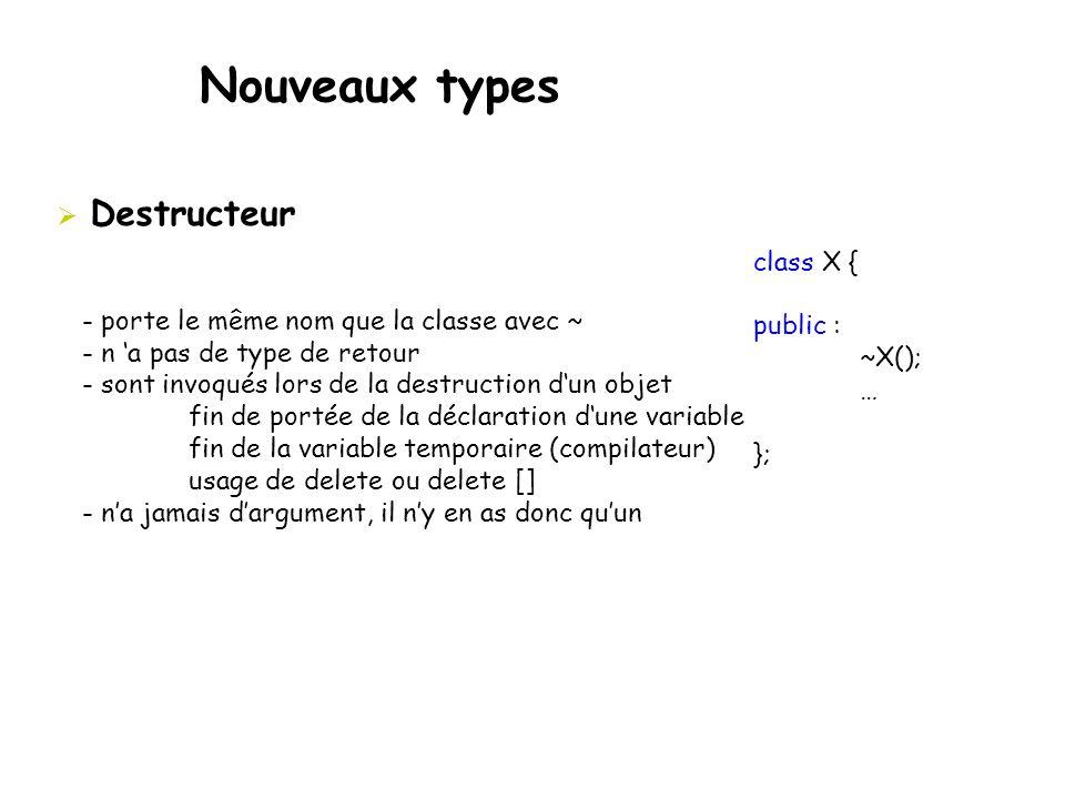 Nouveaux types  Destructeur - porte le même nom que la classe avec ~ - n 'a pas de type de retour - sont invoqués lors de la destruction d'un objet f