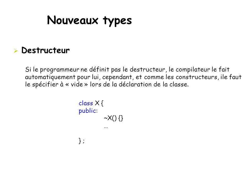 Nouveaux types  Destructeur Si le programmeur ne définit pas le destructeur, le compilateur le fait automatiquement pour lui, cependant, et comme les