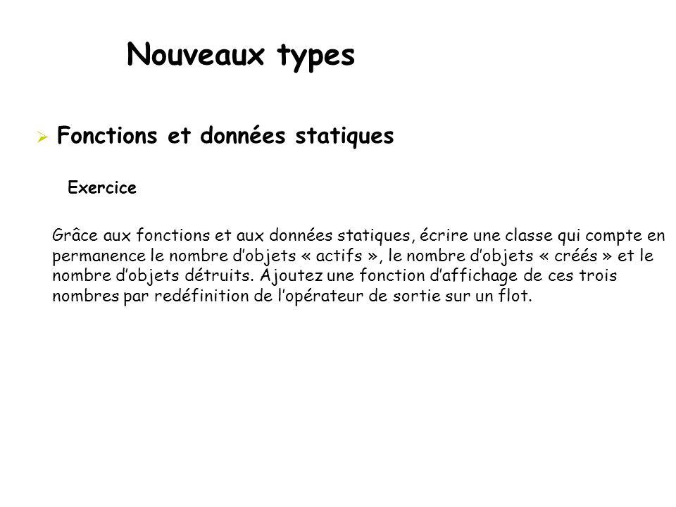 Nouveaux types  Fonctions et données statiques Grâce aux fonctions et aux données statiques, écrire une classe qui compte en permanence le nombre d'o