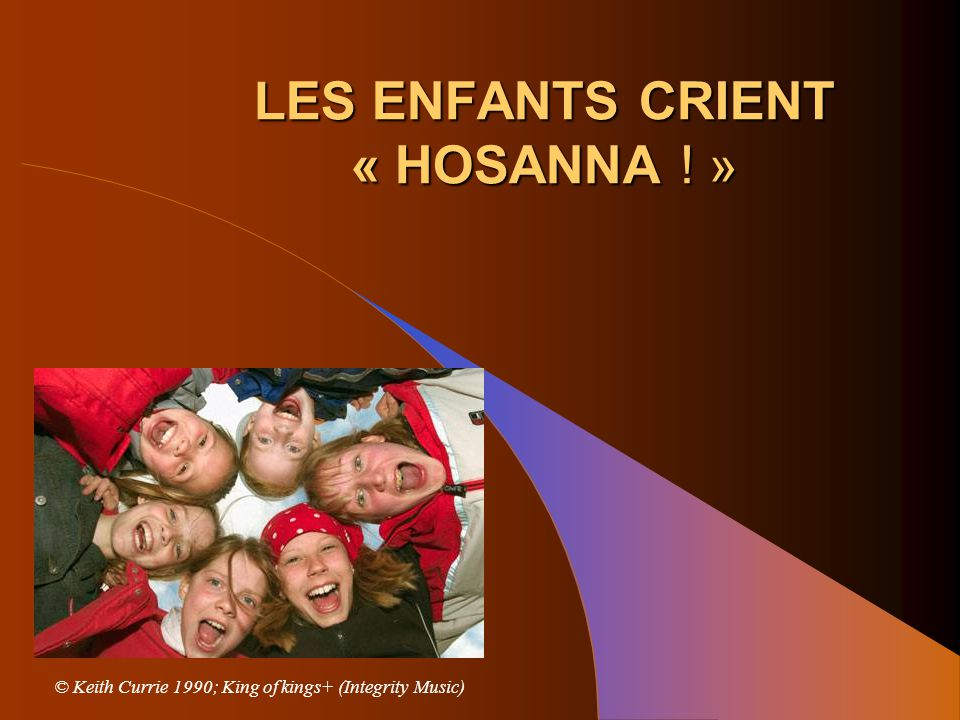 LES ENFANTS CRIENT « HOSANNA ! » © Keith Currie 1990; King of kings+ (Integrity Music)