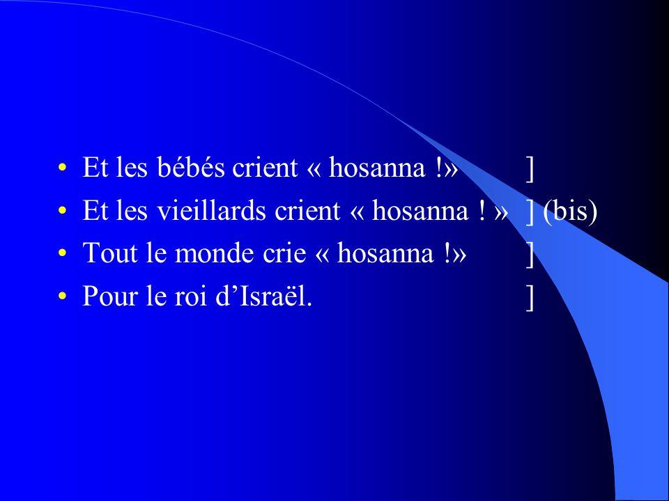 •Et les bébés crient « hosanna !»] •Et les vieillards crient « hosanna ! »] (bis) •Tout le monde crie « hosanna !»] •Pour le roi d'Israël.]
