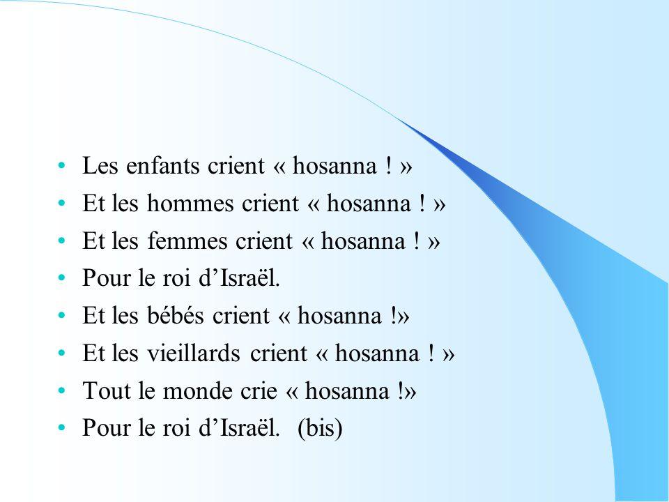 •Les enfants crient « hosanna ! » •Et les hommes crient « hosanna ! » •Et les femmes crient « hosanna ! » •Pour le roi d'Israël. •Et les bébés crient