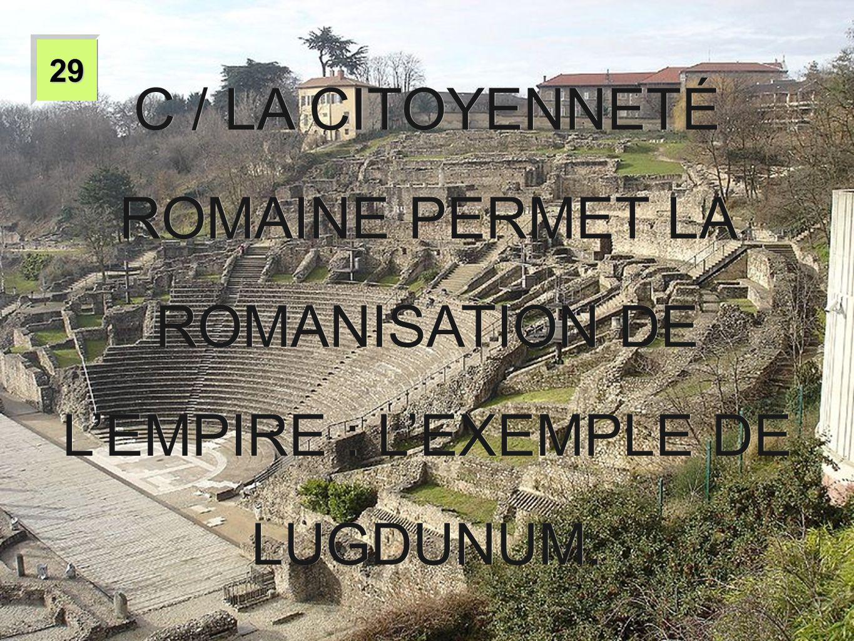2929 C / LA CITOYENNETÉ ROMAINE PERMET LA ROMANISATION DE L'EMPIRE : L'EXEMPLE DE LUGDUNUM.