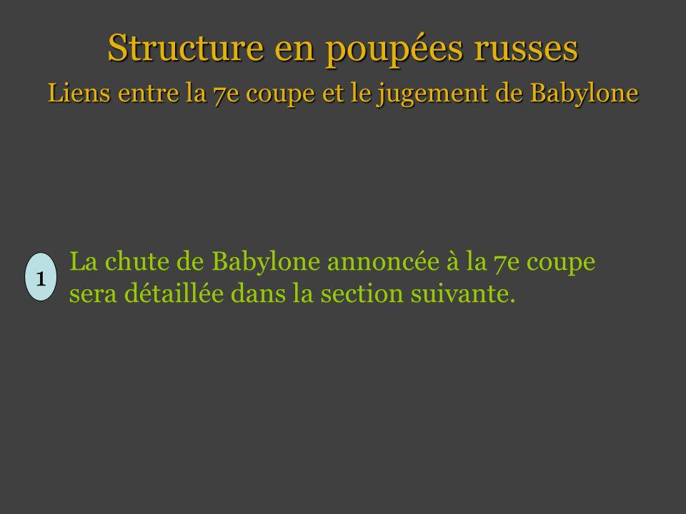 Structure en poupées russes Liens entre la 7e coupe et le jugement de Babylone 1 La chute de Babylone annoncée à la 7e coupe sera détaillée dans la section suivante.