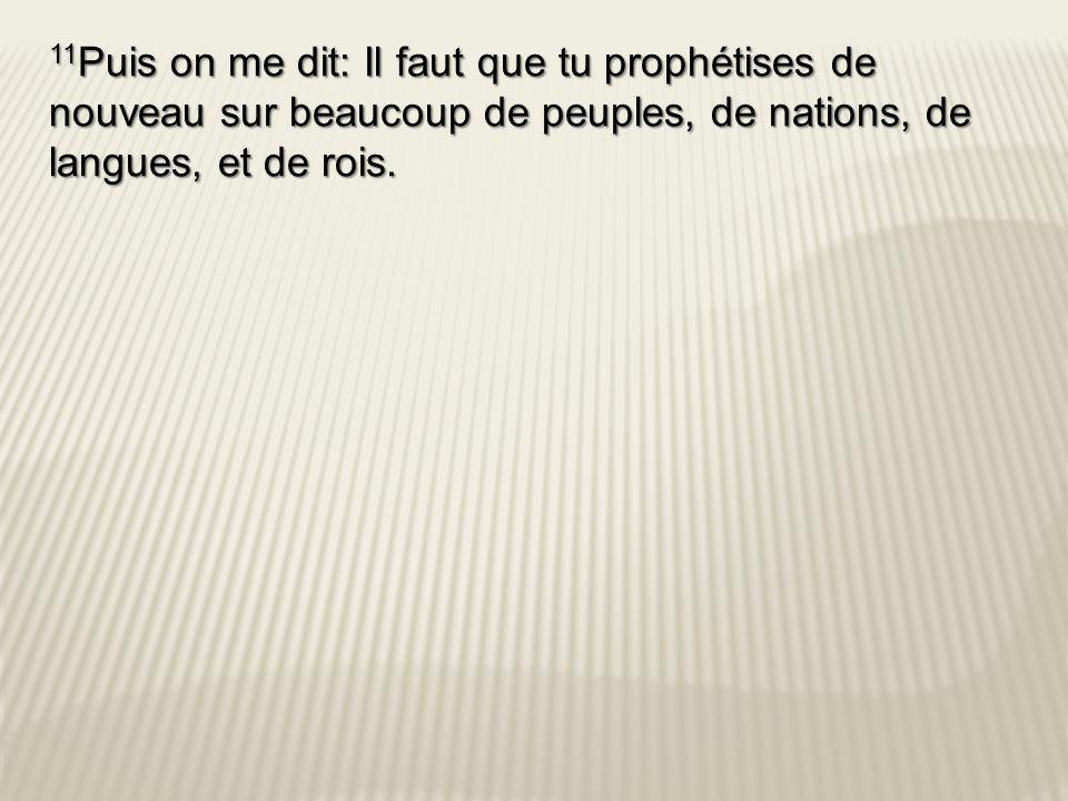 11 Puis on me dit: Il faut que tu prophétises de nouveau sur beaucoup de peuples, de nations, de langues, et de rois.