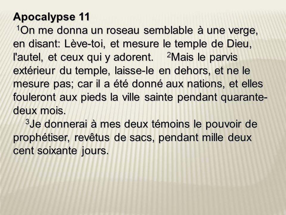 Apocalypse 11 1 On me donna un roseau semblable à une verge, en disant: Lève-toi, et mesure le temple de Dieu, l autel, et ceux qui y adorent.