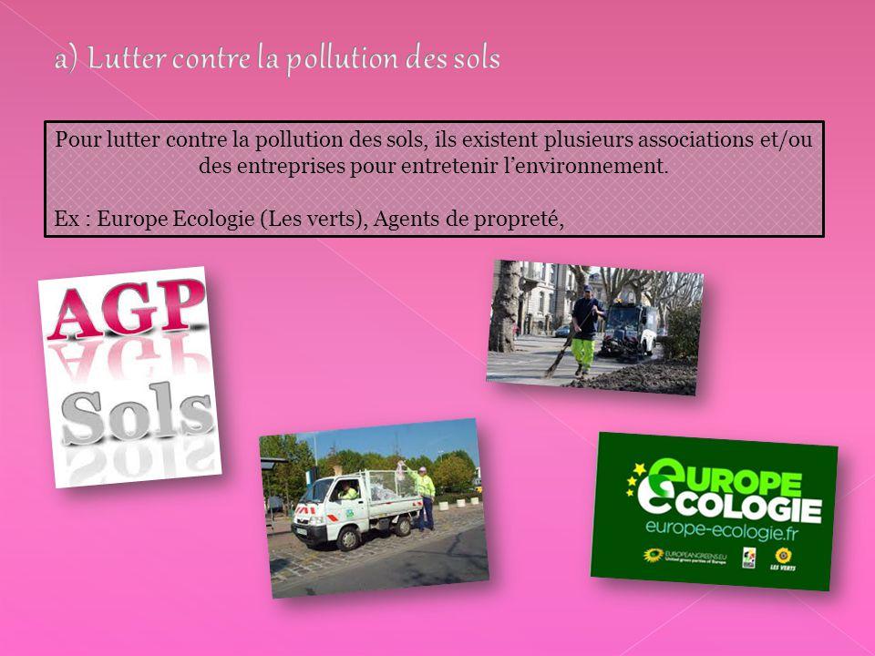 Pour lutter contre la pollution des sols, ils existent plusieurs associations et/ou des entreprises pour entretenir l'environnement. Ex : Europe Ecolo