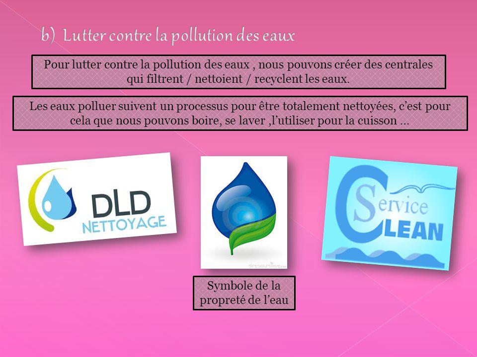 Pour lutter contre la pollution des eaux, nous pouvons créer des centrales qui filtrent / nettoient / recyclent les eaux. Les eaux polluer suivent un