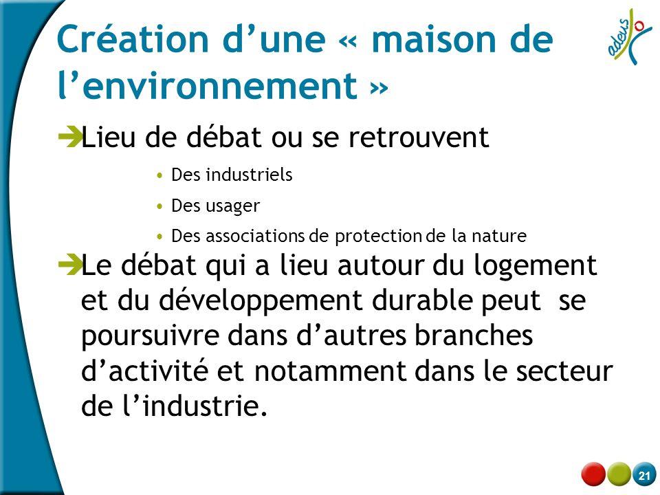 21 Création d'une « maison de l'environnement »  Lieu de débat ou se retrouvent •Des industriels •Des usager •Des associations de protection de la na