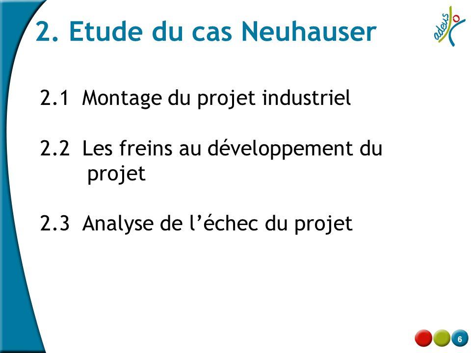 6 2. Etude du cas Neuhauser 2.1 Montage du projet industriel 2.2 Les freins au développement du projet 2.3 Analyse de l'échec du projet