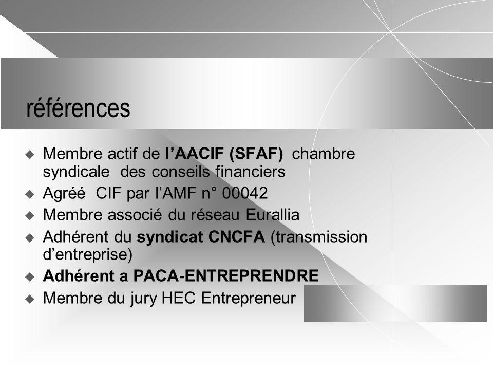 références  Membre actif de l'AACIF (SFAF) chambre syndicale des conseils financiers  Agréé CIF par l'AMF n° 00042  Membre associé du réseau Eurallia  Adhérent du syndicat CNCFA (transmission d'entreprise)  Adhérent a PACA-ENTREPRENDRE  Membre du jury HEC Entrepreneur