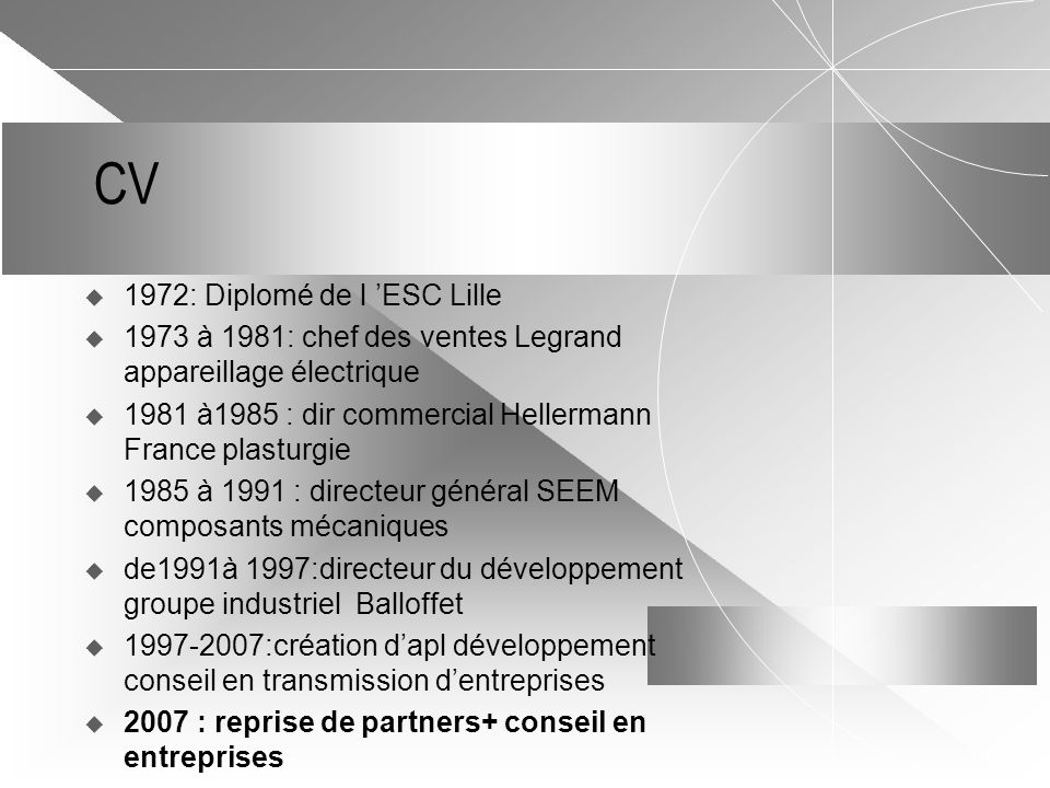 CV  1972: Diplomé de l 'ESC Lille  1973 à 1981: chef des ventes Legrand appareillage électrique  1981 à1985 : dir commercial Hellermann France plasturgie  1985 à 1991 : directeur général SEEM composants mécaniques  de1991à 1997:directeur du développement groupe industriel Balloffet  1997-2007:création d'apl développement conseil en transmission d'entreprises  2007 : reprise de partners+ conseil en entreprises