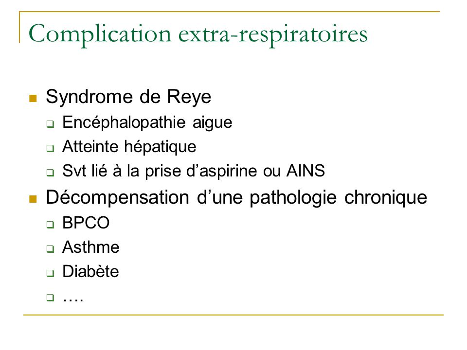 Complication extra-respiratoires  Syndrome de Reye  Encéphalopathie aigue  Atteinte hépatique  Svt lié à la prise d'aspirine ou AINS  Décompensation d'une pathologie chronique  BPCO  Asthme  Diabète  ….