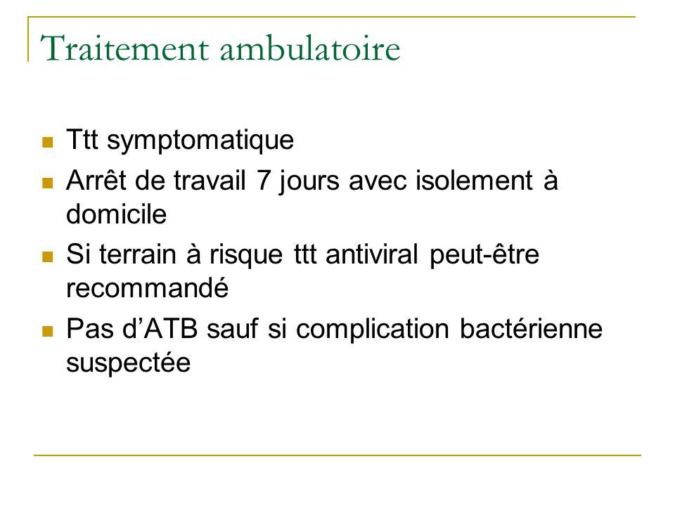 Traitement ambulatoire  Ttt symptomatique  Arrêt de travail 7 jours avec isolement à domicile  Si terrain à risque ttt antiviral peut-être recommandé  Pas d'ATB sauf si complication bactérienne suspectée