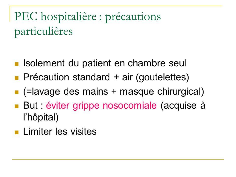 PEC hospitalière : précautions particulières  Isolement du patient en chambre seul  Précaution standard + air (goutelettes)  (=lavage des mains + masque chirurgical)  But : éviter grippe nosocomiale (acquise à l'hôpital)  Limiter les visites