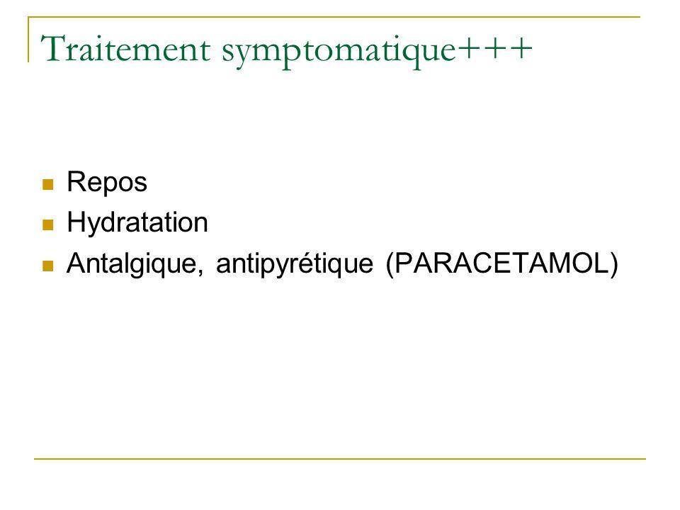 Traitement symptomatique+++  Repos  Hydratation  Antalgique, antipyrétique (PARACETAMOL)
