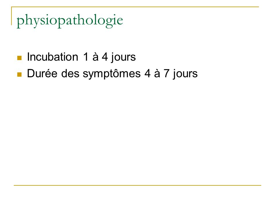 physiopathologie  Incubation 1 à 4 jours  Durée des symptômes 4 à 7 jours