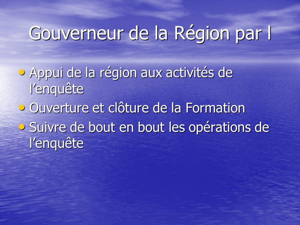 Gouverneur de la Région par l • Appui de la région aux activités de l'enquête • Ouverture et clôture de la Formation • Suivre de bout en bout les opérations de l'enquête