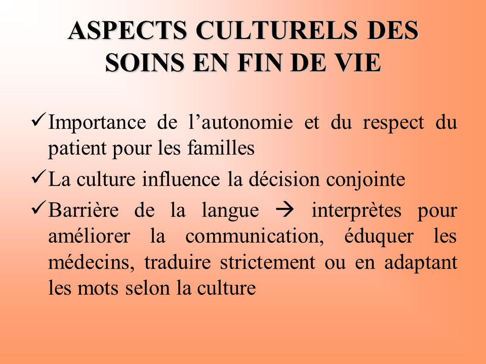 ASPECTS CULTURELS DES SOINS EN FIN DE VIE  Importance de l'autonomie et du respect du patient pour les familles  La culture influence la décision co