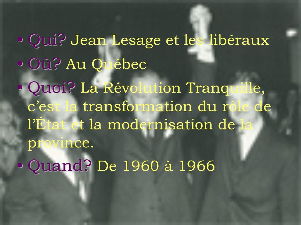 •Qui.•Qui. Jean Lesage et les libéraux •Où. •Où. Au Québec •Quoi.