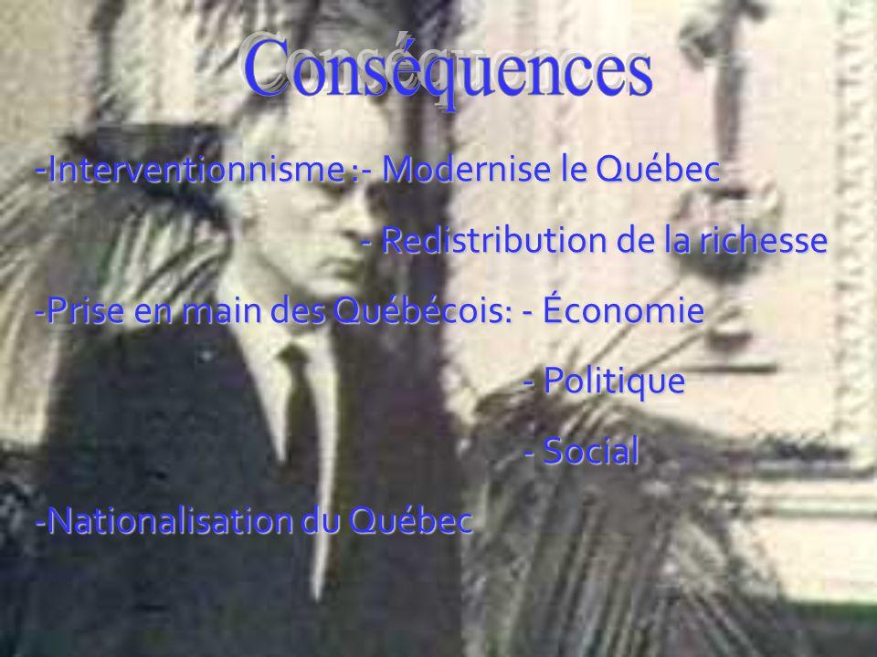 - Interventionnisme :- Modernise le Québec - Redistribution de la richesse - Redistribution de la richesse -Prise en main des Québécois: - Économie - Politique - Politique - Social - Social -Nationalisation du Québec