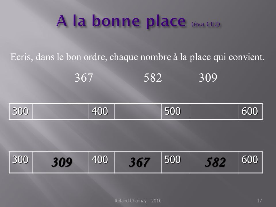 Roland Charnay - 2010 17 Ecris, dans le bon ordre, chaque nombre à la place qui convient. 367582309300400500600 300309400367500582600