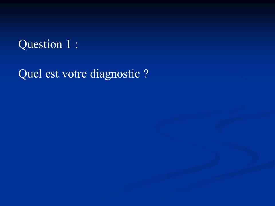 Question 1 : Quel est votre diagnostic ?