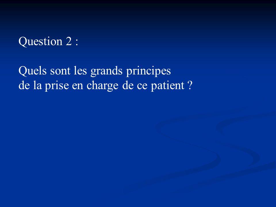 Question 2 : Quels sont les grands principes de la prise en charge de ce patient ?