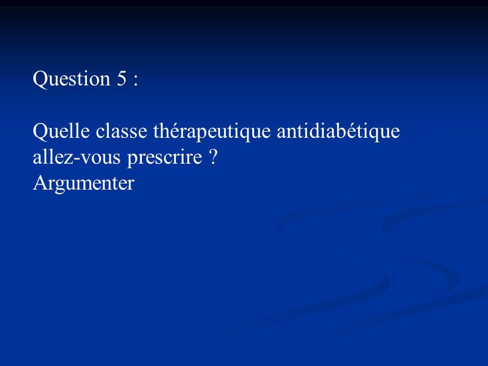 Question 5 : Quelle classe thérapeutique antidiabétique allez-vous prescrire ? Argumenter