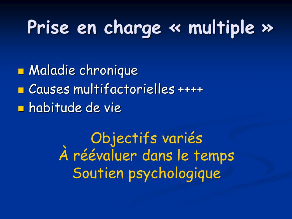  Maladie chronique  Causes multifactorielles ++++  habitude de vie Prise en charge « multiple » Objectifs variés À réévaluer dans le temps Soutien