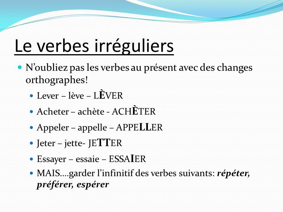 Le verbes irréguliers  N'oubliez pas les verbes au présent avec des changes orthographes!  Lever – lève – L È VER  Acheter – achète - ACH È TER  A