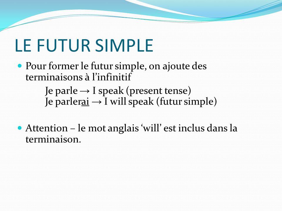 LE FUTUR SIMPLE  Pour former le futur simple, on ajoute des terminaisons à l'infinitif Je parle → I speak (present tense) Je parlerai → I will speak