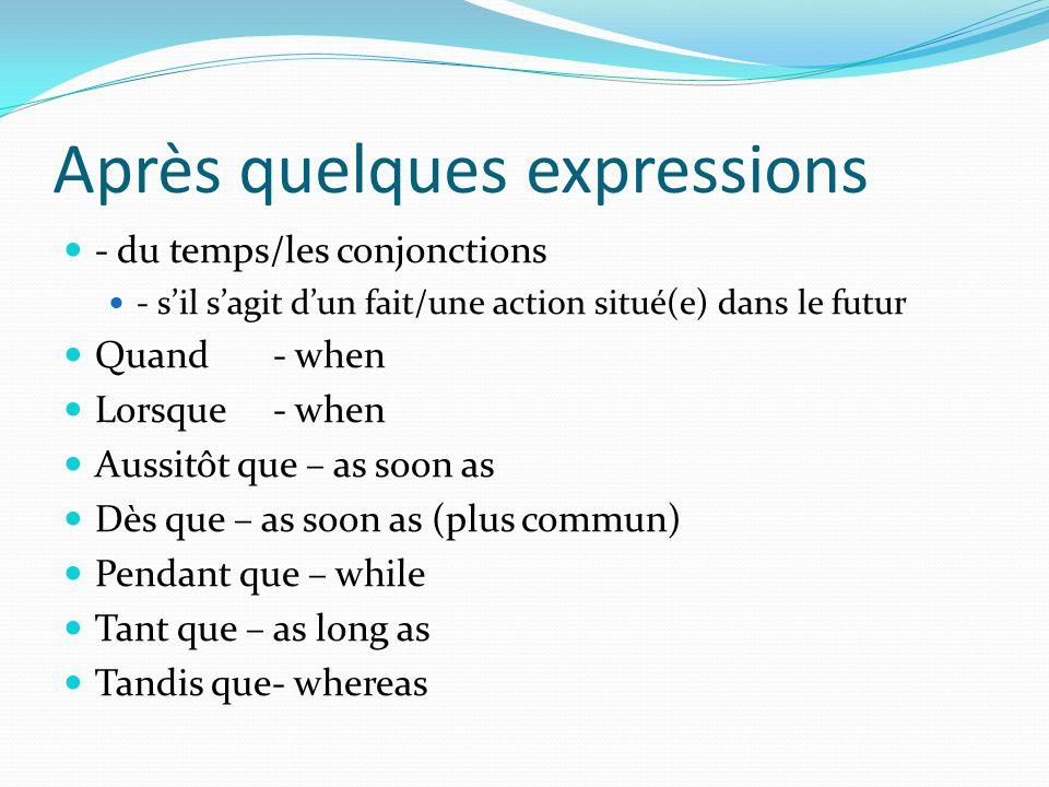 Après quelques expressions  - du temps/les conjonctions  - s'il s'agit d'un fait/une action situé(e) dans le futur  Quand- when  Lorsque - when 