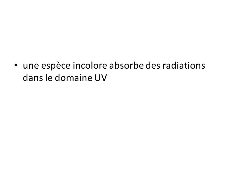 • une espèce incolore absorbe des radiations dans le domaine UV