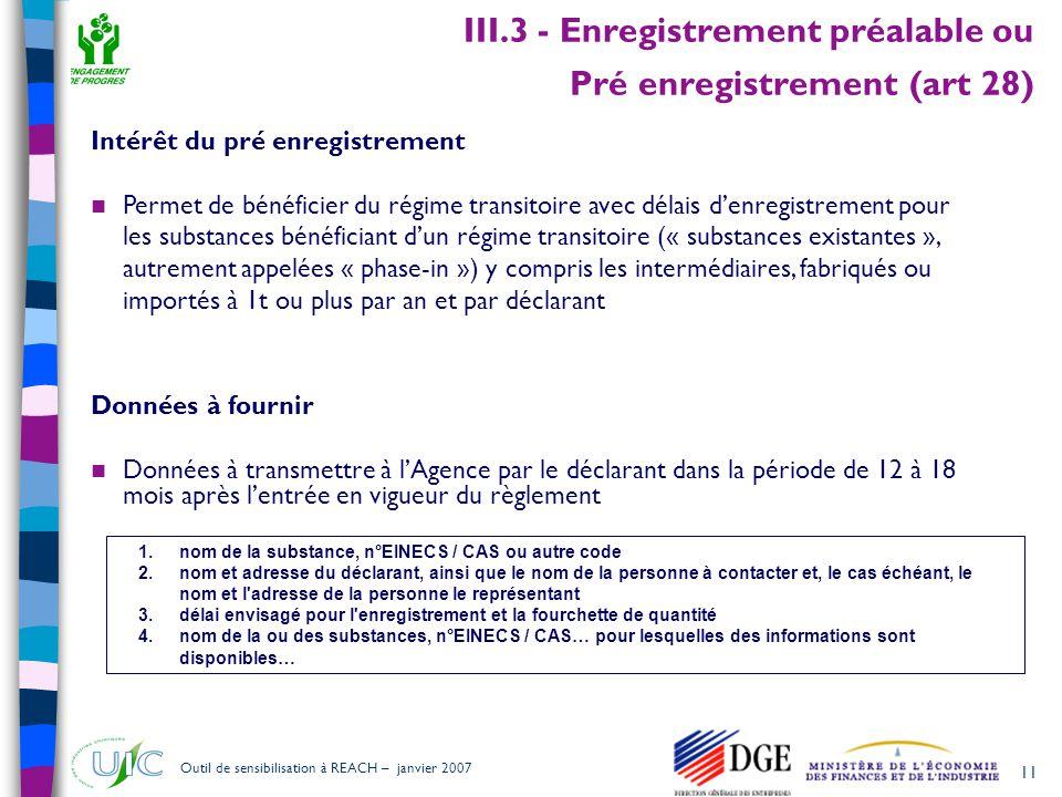 11 Outil de sensibilisation à REACH – janvier 2007 III.3 - Enregistrement préalable ou Pré enregistrement (art 28) 1.nom de la substance, n°EINECS / C