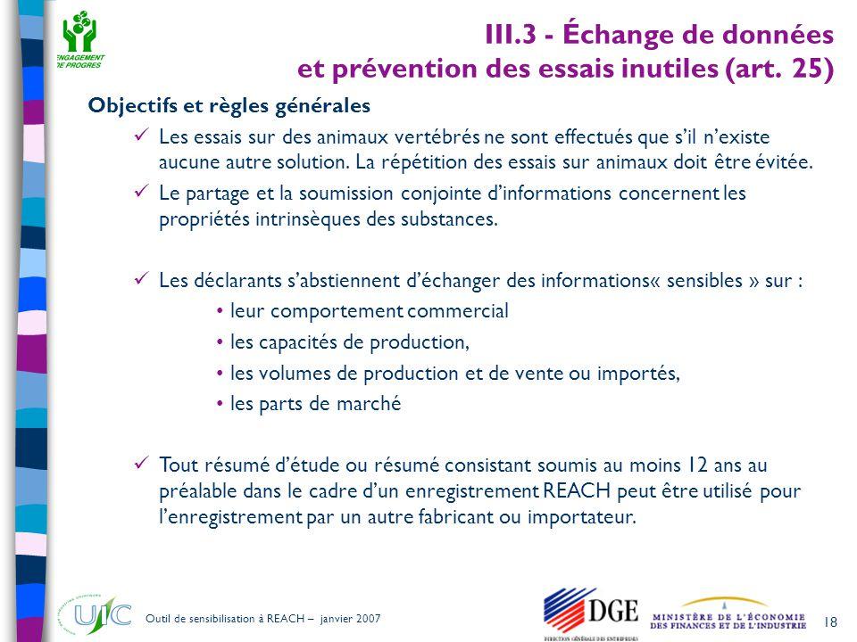 18 Outil de sensibilisation à REACH – janvier 2007 III.3 - Échange de données et prévention des essais inutiles (art. 25) Objectifs et règles générale