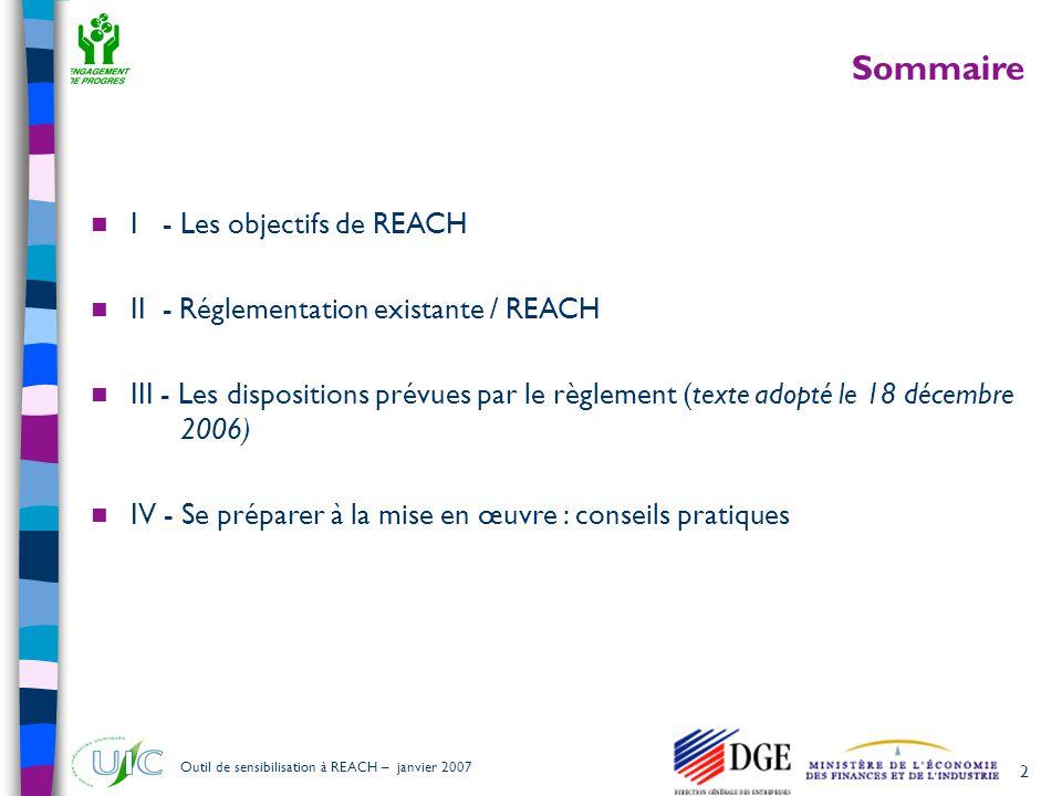 3 Outil de sensibilisation à REACH – janvier 2007 I - Les objectifs de REACH Un niveau élevé de protection de la santé et de l'environnement La libre circulation des substances dans le marché intérieur Tout en améliorant la compétitivité et l'innovation « Pas de données, pas de marché » (art.