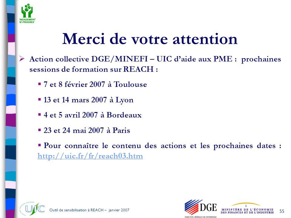 55 Outil de sensibilisation à REACH – janvier 2007 Merci de votre attention  Action collective DGE/MINEFI – UIC d'aide aux PME : prochaines sessions