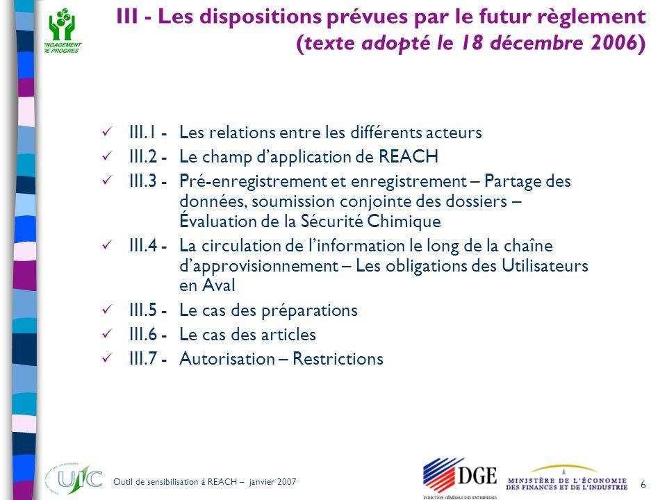 6 Outil de sensibilisation à REACH – janvier 2007 III - Les dispositions prévues par le futur règlement (texte adopté le 18 décembre 2006)  III.1 - L