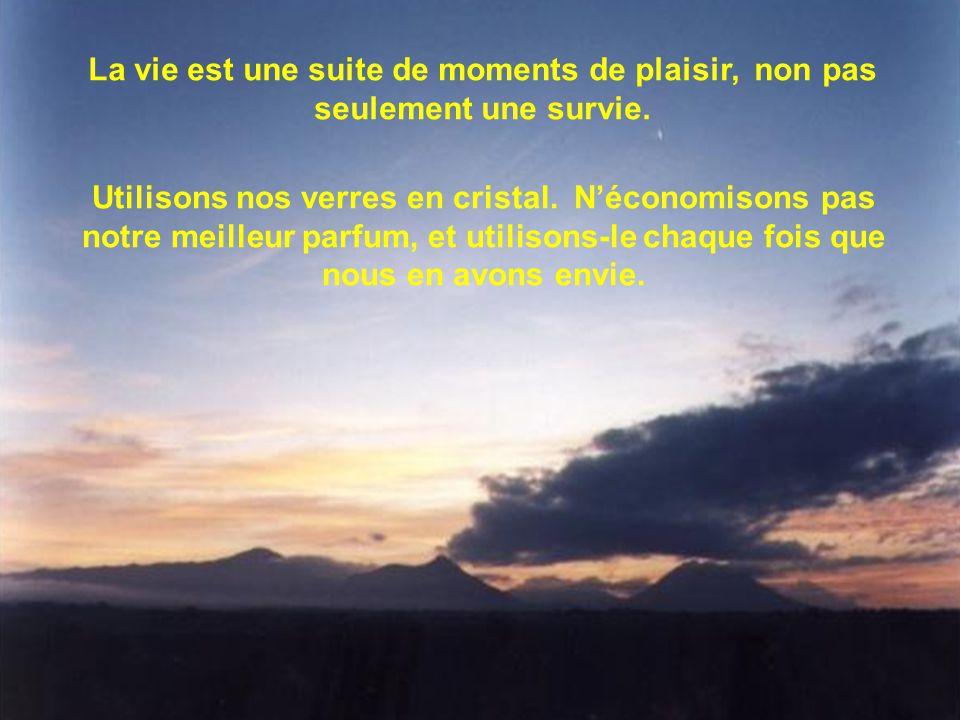 La vie est une suite de moments de plaisir, non pas seulement une survie. Utilisons nos verres en cristal. N'économisons pas notre meilleur parfum, et