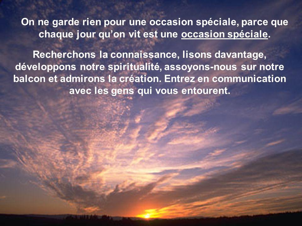 On ne garde rien pour une occasion spéciale, parce que chaque jour qu'on vit est une occasion spéciale. Recherchons la connaissance, lisons davantage,