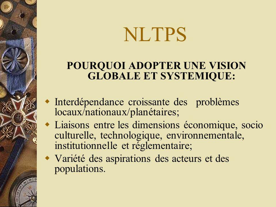 NLTPS POURQUOI ADOPTER UNE VISION GLOBALE ET SYSTEMIQUE:  Interdépendance croissante des problèmes locaux/nationaux/planétaires;  Liaisons entre les