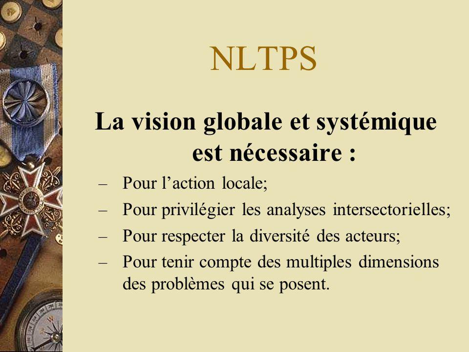 NLTPS La vision globale et systémique est nécessaire : – Pour l'action locale; – Pour privilégier les analyses intersectorielles; – Pour respecter la